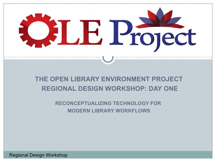 THE OPEN LIBRARY ENVIRONMENT PROJECT REGIONAL DESIGN WORKSHOP: DAY ONE RECONCEPTUALIZING TECHNOLOGY FOR  MODERN LIBRARY WO...