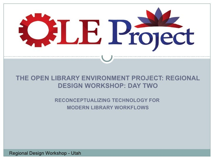 THE OPEN LIBRARY ENVIRONMENT PROJECT: REGIONAL DESIGN WORKSHOP: DAY TWO RECONCEPTUALIZING TECHNOLOGY FOR  MODERN LIBRARY W...
