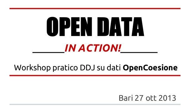OPEN DATA ______IN ACTION!_______ Workshop pratico DDJ su dati OpenCoesione  Bari 27 ott 2013