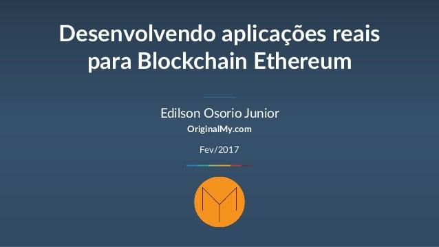 Desenvolvendo aplicações reais para Blockchain Ethereum Edilson Osorio Junior OriginalMy.com Fev/2017
