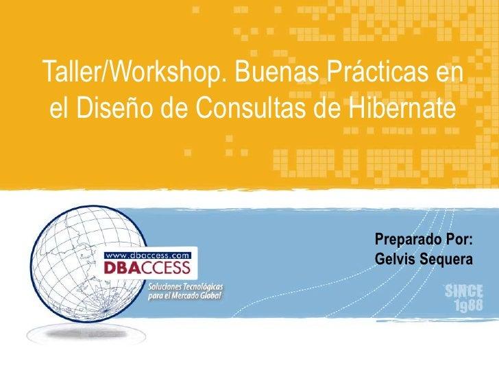 Taller/Workshop. Buenas Prácticas en el Diseño de Consultas de Hibernate<br />Perfil DBAccess<br />Preparado Por:<br />Gel...