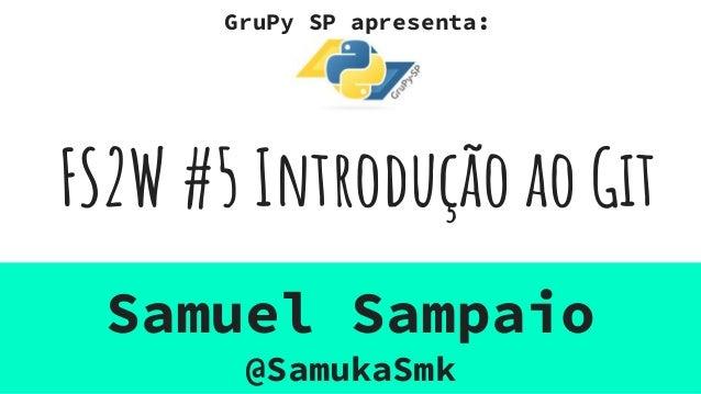 FS2W #5 Introdução ao Git Samuel Sampaio @SamukaSmk GruPy SP apresenta: