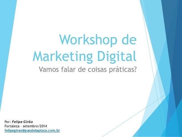 Workshop de  Marketing Digital  Vamos falar de coisas práticas?  Por: Felipe Girão  Fortaleza – setembro/2014  felipegirao...