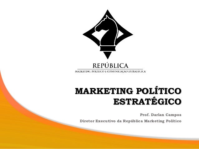 MARKETING POLÍTICO ESTRATÉGICO Prof. Darlan Campos Diretor Executivo da República Marketing Político