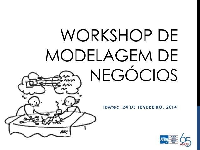 WORKSHOP DE MODELAGEM DE NEGÓCIOS iBAtec, 24 DE FEVEREIRO, 2014