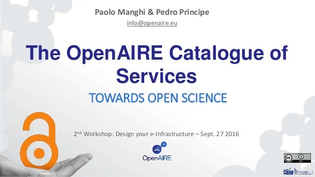 The OpenAIRE Catalogue of Services TOWARDS OPEN SCIENCE Paolo Manghi & Pedro Principe info@openaire.eu 2nd Workshop: Desig...