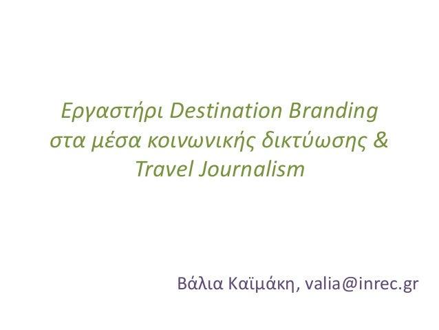 Εργαστήρι Destination Branding στα μέσα κοινωνικής δικτύωσης & Travel Journalism Βάλια Καϊμάκη, valia@inrec.gr