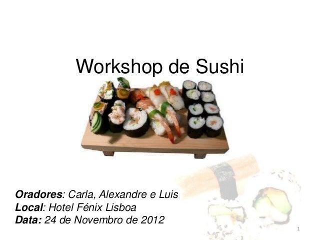 Workshop de SushiOradores: Carla, Alexandre e LuisLocal: Hotel Fénix LisboaData: 24 de Novembro de 2012                   ...