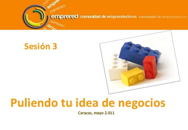 Sesión 3<br />Puliendo tu idea de negocios<br />Caracas, mayo 2.011<br />