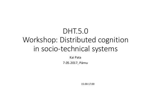 DHT.5.0 Workshop:Distributedcognition insocio-technicalsystems KaiPata 7.05.2017,Pärnu 15.00-17.00
