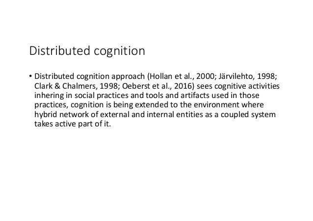 Distributedcognition • Distributedcognitionapproach(Hollan etal.,2000;Järvilehto,1998; Clark&Chalmers,1998;Oe...