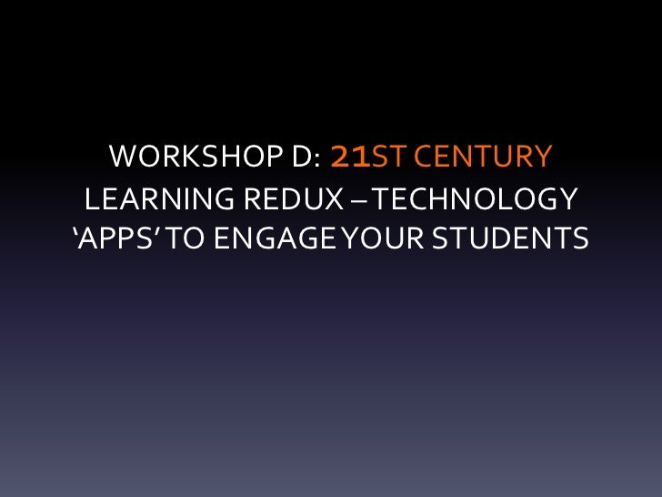 WORKSHOP D: 21ST CENTURY LEARNING REDUX – TECHNOLOGY'APPS' TO ENGAGE YOUR STUDENTS
