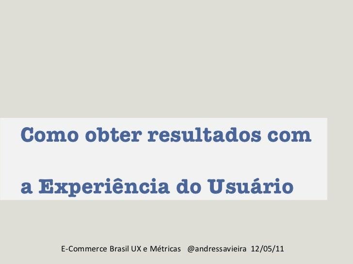 Como obter resultados com  a Experiência do Usuário E-Commerce Brasil UX e Métricas  @andressavieira  12/05/11
