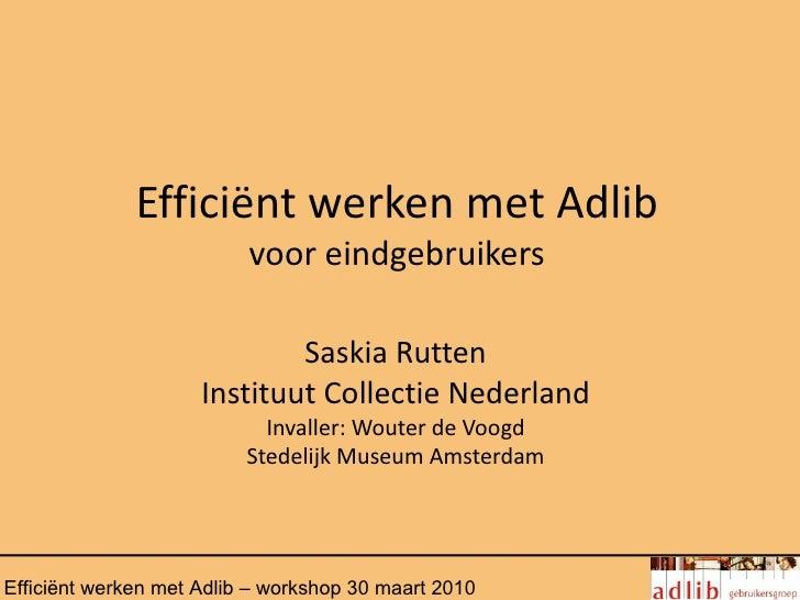 Efficiënt werken met Adlib                          voor eindgebruikers                             Saskia Rutten         ...