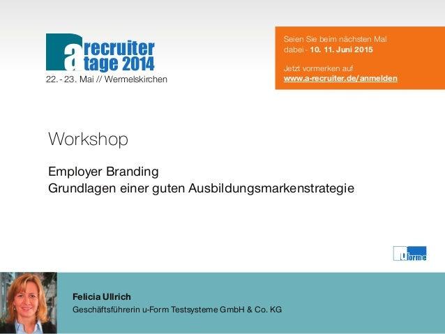 Felicia Ullrich Geschäftsführerin u-Form Testsysteme GmbH & Co. KG Workshop Employer Branding Grundlagen einer guten Ausbi...