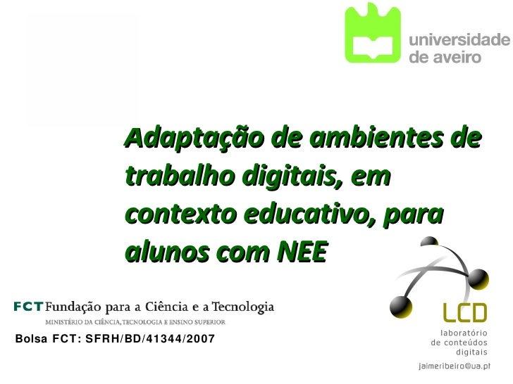 Adaptação de ambientes de trabalho digitais, em contexto educativo, para alunos com NEE   Bolsa FCT: SFRH/BD/41344/2007