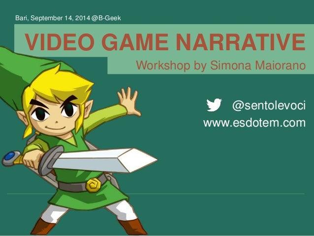 VIDEO GAME NARRATIVE @sentolevoci www.esdotem.com Workshop by Simona Maiorano Bari, September 14, 2014 @B-Geek