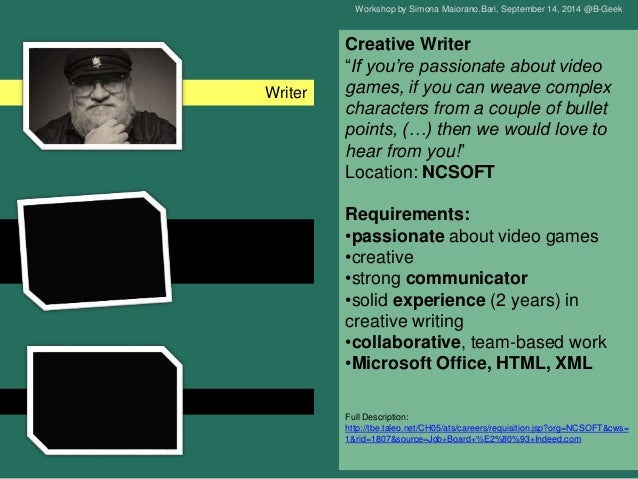 the video game narrative The video game writer is a writer who practices the craft of video game writing  they are part of  during the game development process, the design may  change and a video game writer can also be asked to fix the eventual narrative  issues.