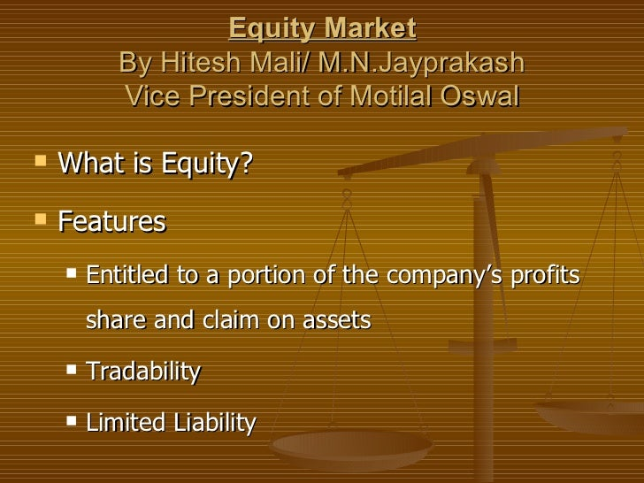 Equity Market           By Hitesh Mali/ M.N.Jayprakash           Vice President of Motilal Oswal   What is Equity?   Fea...