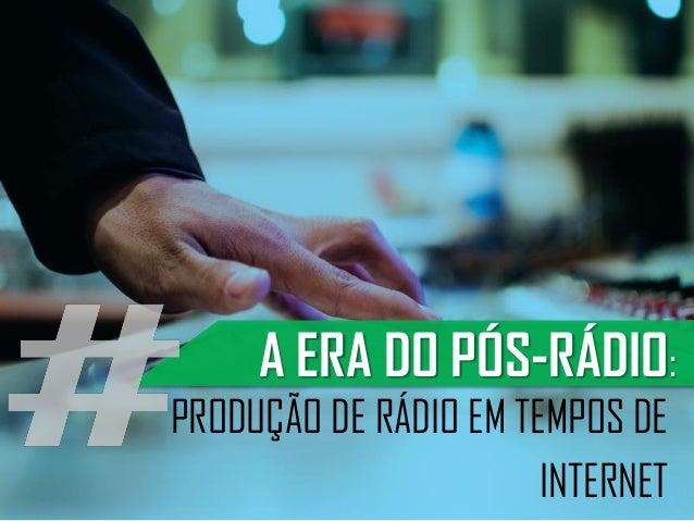 PRODUÇÃO DE RÁDIO EM TEMPOS DE INTERNET A ERA DO PÓS-RÁDIO: