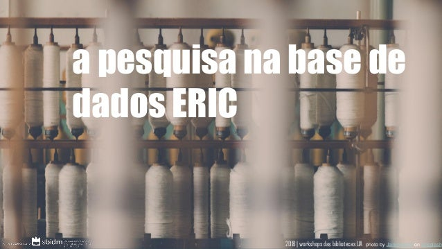 a pesquisa na base de dados ERIC photo by Janko Ferlič on Unsplash2018 | workshops das bibliotecas UA