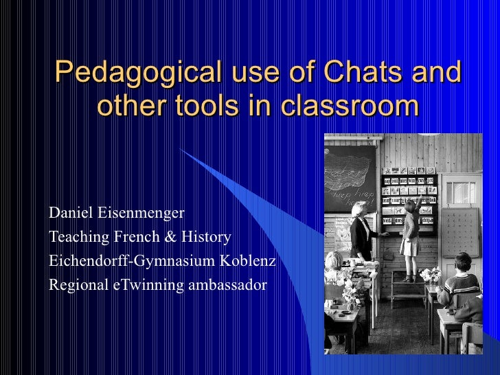 Pedagogical use of Chats and other tools in classroom Daniel Eisenmenger Teaching French & History Eichendorff-Gymnasium K...