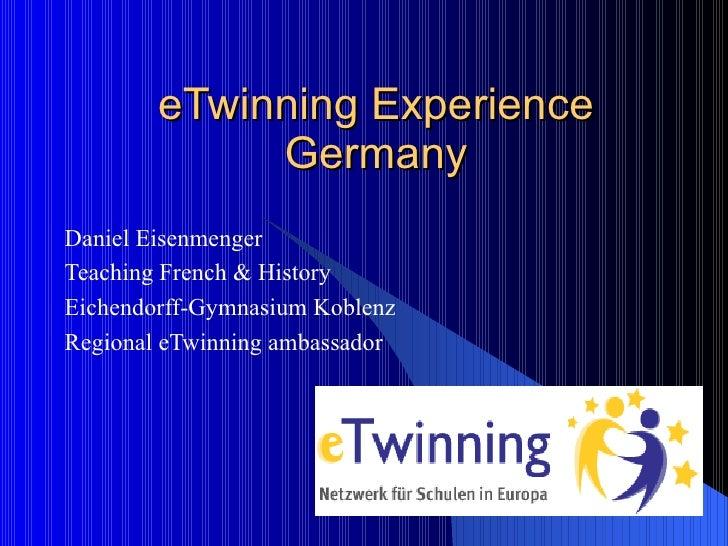 eTwinning Experience Germany Daniel Eisenmenger Teaching French & History Eichendorff-Gymnasium Koblenz Regional eTwinning...