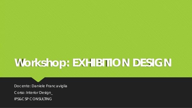 Workshop: EXHIBITION DESIGN Docente: Daniele Francaviglia Corso: Interior Design_ IPS&CSP CONSULTING