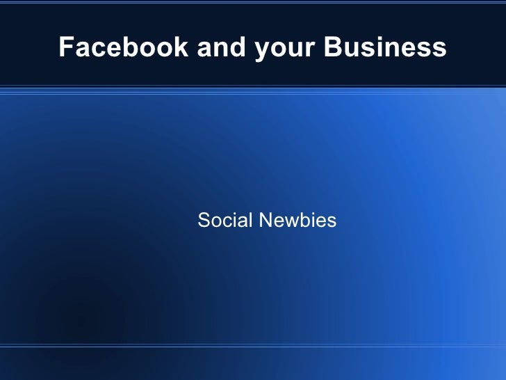 Facebook and your Business         Social Newbies