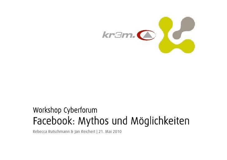 Workshop CyberforumFacebook: Mythos und MöglichkeitenRebecca Rutschmann & Jan Reichert | 21. Mai 2010<br />