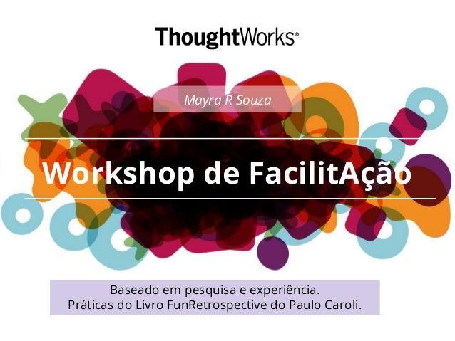 Workshop de FacilitAção Baseado em pesquisa e experiência. Práticas do Livro FunRetrospective do Paulo Caroli. Mayra R Sou...