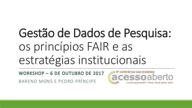 Gestão de Dados de Pesquisa: os princípios FAIR e as estratégias institucionais WORKSHOP – 6 DE OUTUBRO DE 2017 BAREND MON...