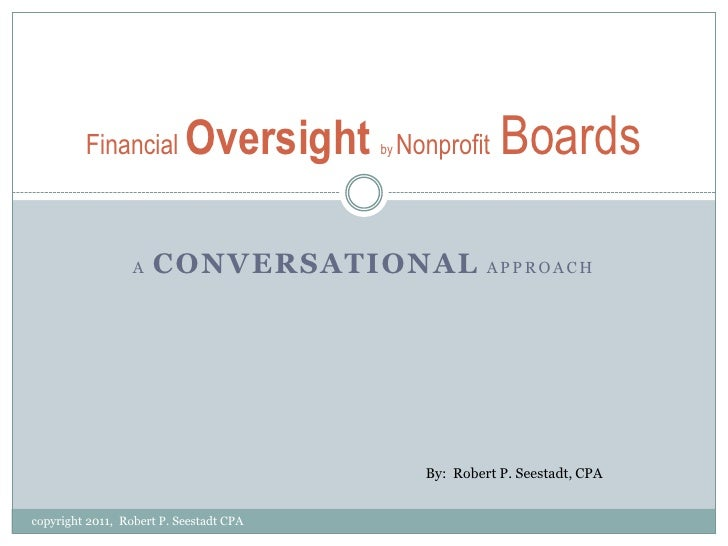 AConversationalApproach<br />Financial Oversightby NonprofitBoards <br />By:  Robert P. Seestadt, CPA<br />copyright 2011,...