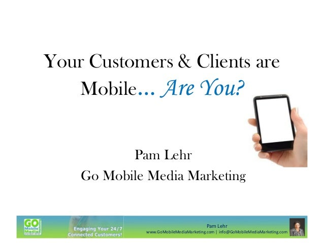 Your Customers & Clients are Mobile… Are You? Pam Lehr Go Mobile Media Marketing  Pam Lehr www.GoMobileMediaMarketing.com ...