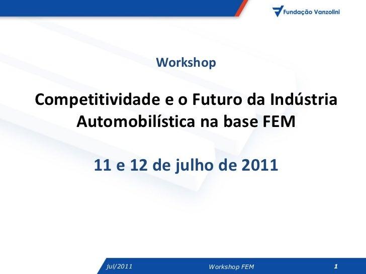 WorkshopCompetitividade e o Futuro da Indústria    Automobilística na base FEM       11 e 12 de julho de 2011         jul/...