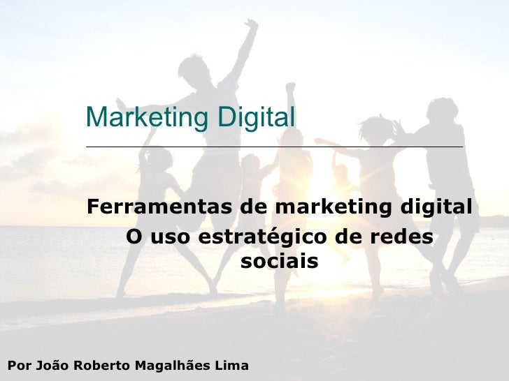 Marketing Digital Ferramentas de marketing digital O uso estratégico de redes sociais Por João Roberto Magalhães Lima