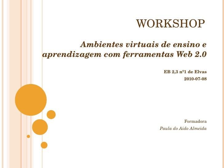 WORKSHOP Ambientes virtuais de ensino e aprendizagem com ferramentas Web 2.0 EB 2,3 nº1 de Elvas 2010-07-08 Formadora Paul...