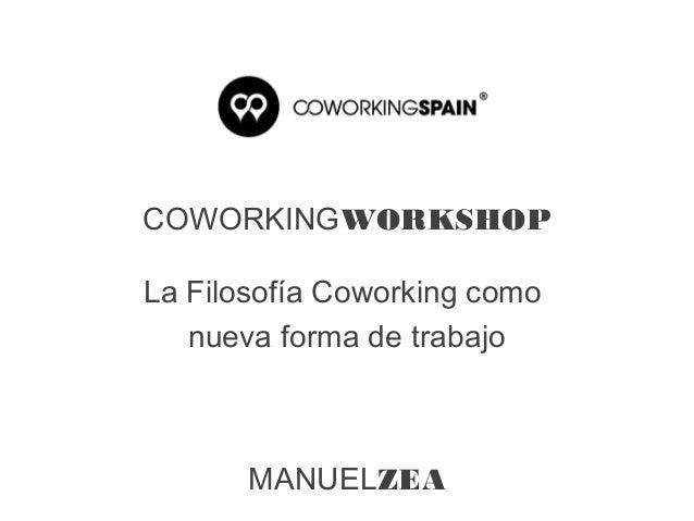 COWORKINGWORKSHOPLa Filosofía Coworking comonueva forma de trabajoMANUELZEA