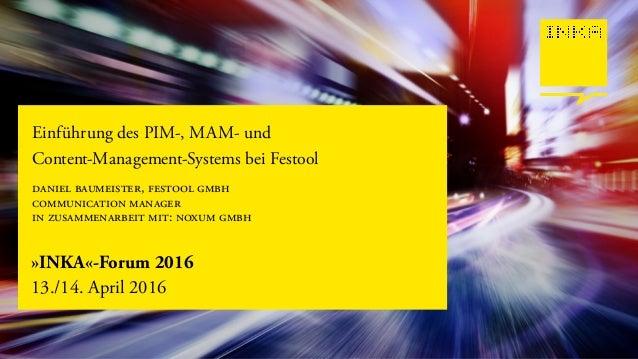»INKA«-Forum 2016 13./14. April 2016 Einführung des PIM-, MAM- und Content-Management-Systems bei Festool daniel baumeiste...
