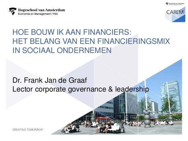 HOE BOUW IK AAN FINANCIERS: HET BELANG VAN EEN FINANCIERINGSMIX IN SOCIAAL ONDERNEMEN  Dr.Frank Jan de GraafLector corpora...