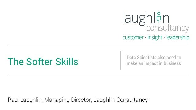 Paul Laughlin, Managing Director, Laughlin Consultancy The Softer Skills Data Scientists also need to make an impact in bu...