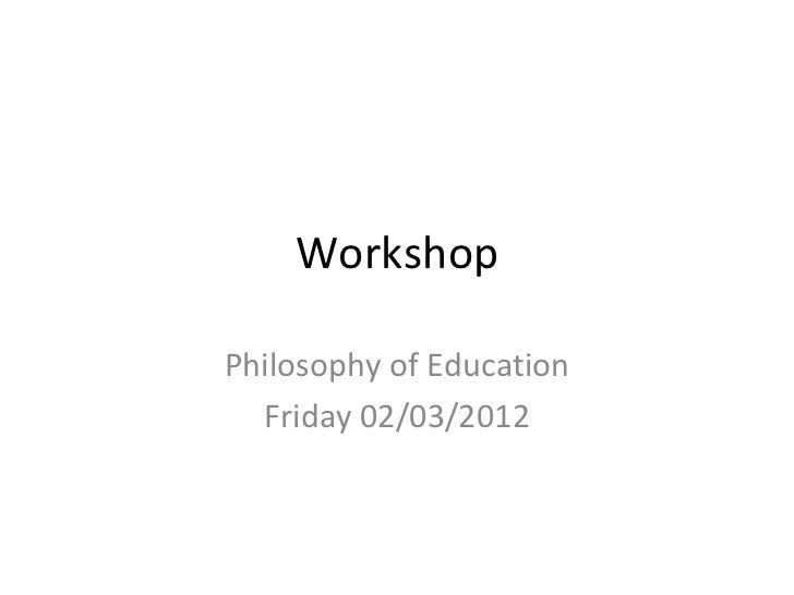 WorkshopPhilosophy of Education  Friday 02/03/2012