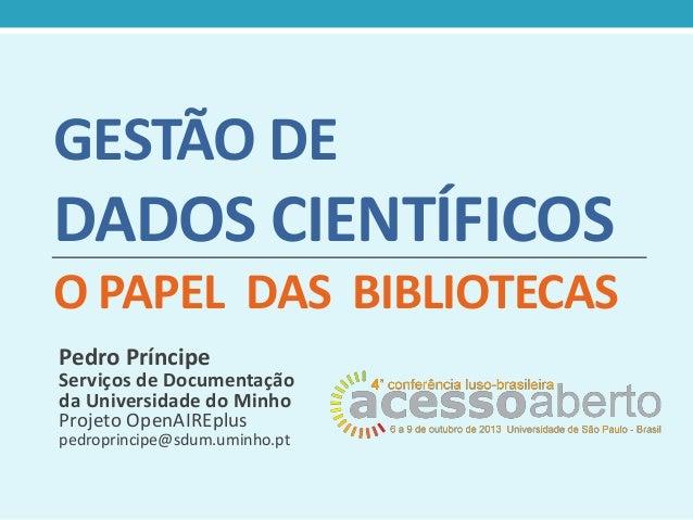 GESTÃO DE  DADOS CIENTÍFICOS O PAPEL DAS BIBLIOTECAS Pedro Príncipe  Serviços de Documentação da Universidade do Minho Pro...