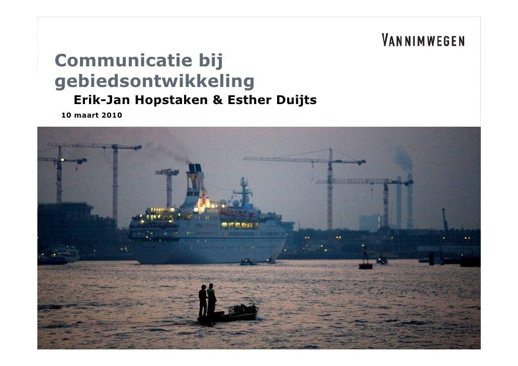 Communicatie bij gebiedsontwikkeling   Erik-Jan Hopstaken & Esther Duijts 10 maart 2010