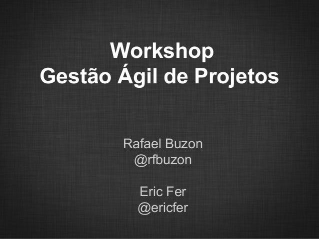 WorkshopGestão Ágil de Projetos       Rafael Buzon        @rfbuzon         Eric Fer         @ericfer
