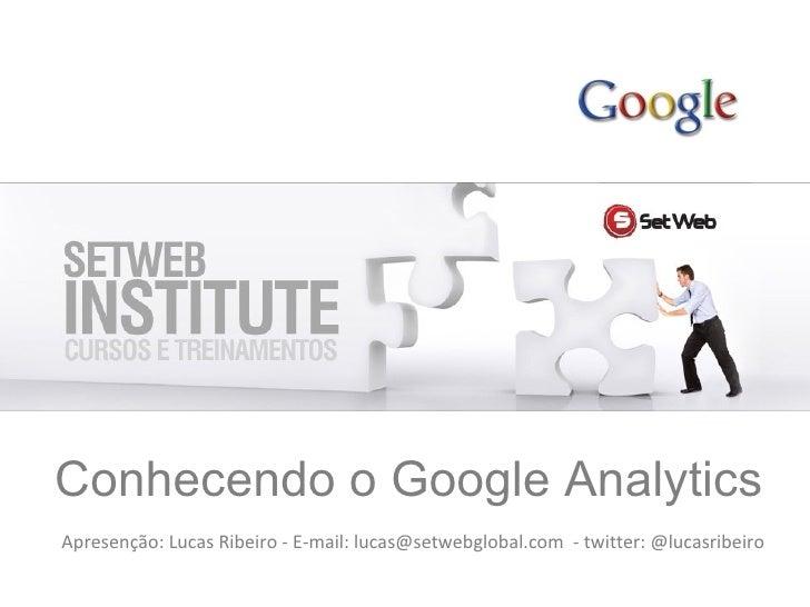 Conhecendo o Google Analytics Apresenção: Lucas Ribeiro - E-mail: lucas@setwebglobal.com  - twitter: @lucasribeiro