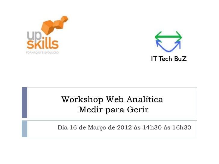 IT Tech BuZ Workshop Web Analítica    Medir para GerirDia 16 de Março de 2012 às 14h30 ás 16h30