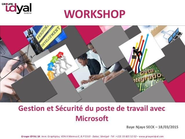 WORKSHOP Gestion et Sécurité du poste de travail avec Microsoft Baye Njaye SECK – 18/03/2015 Groupe IDYAL SA Imm. Graphipl...