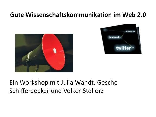 Gute Wissenschaftskommunikation im Web 2.0 Ein Workshop mit Julia Wandt, Gesche Schifferdecker und Volker Stollorz