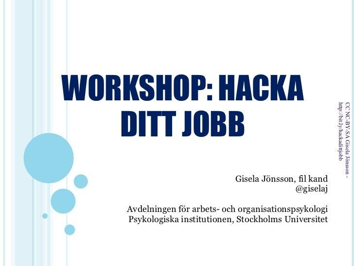 WORKSHOP: HACKA DITT JOBB Gisela Jönsson, fil kand @giselaj Avdelningen för arbets- och organisationspsykologi Psykologisk...